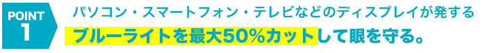 パソコン・スマートフォン・テレビなどのディスプレイが発行するブルーライト50%カット